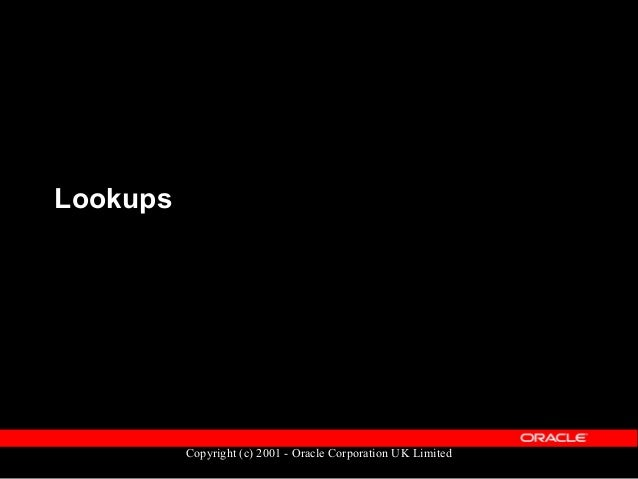 Copyright (c) 2001 - Oracle Corporation UK Limited Lookups: What & Why ?  A list of values for certain types of informati...