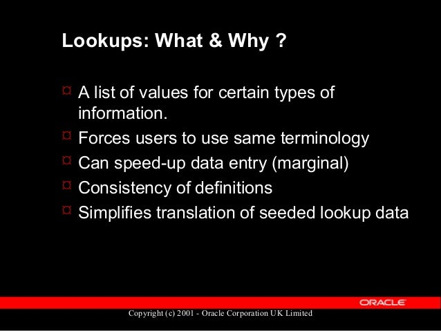 Copyright (c) 2001 - Oracle Corporation UK Limited Types of Lookups  Three types of Lookups: – User  You can add codes a...