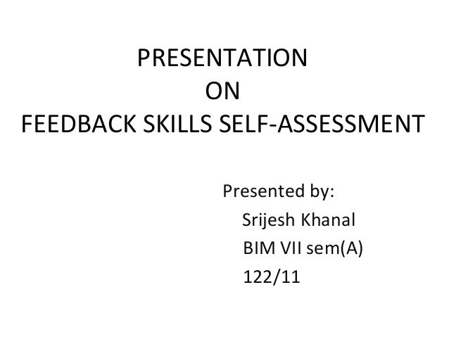 PRESENTATION ON FEEDBACK SKILLS SELF-ASSESSMENT Presented by: Srijesh Khanal BIM VII sem(A) 122/11