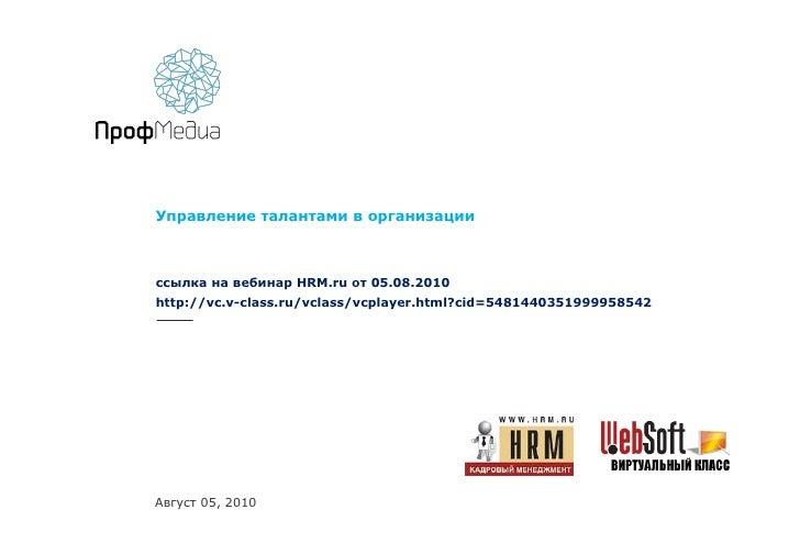Управление талантами в организации ссылка на вебинар  HRM.ru  от 05.08.2010 http://vc.v-class.ru/vclass/vcplayer.html?cid=...