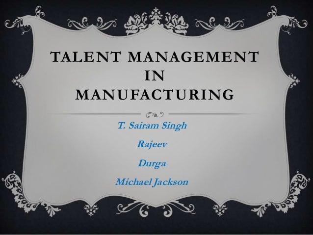 TALENT MANAGEMENT IN MANUFACTURING T. Sairam Singh Rajeev Durga Michael Jackson