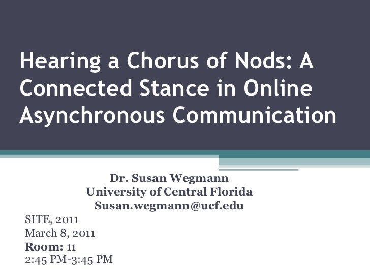 Hearing a Chorus of Nods: A Connected Stance in Online Asynchronous Communication Dr. Susan Wegmann University of Central ...