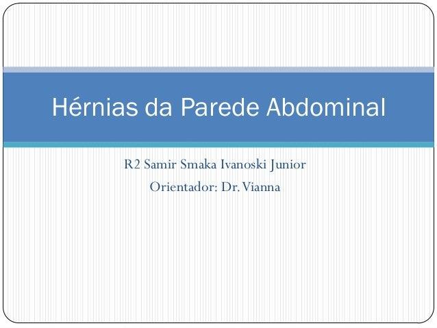 Hérnias da Parede Abdominal     R2 Samir Smaka Ivanoski Junior         Orientador: Dr. Vianna