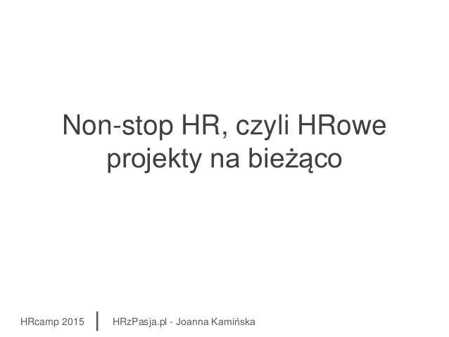 Non-stop HR, czyli HRowe projekty na bieżąco HRcamp 2015 HRzPasja.pl - Joanna Kamińska
