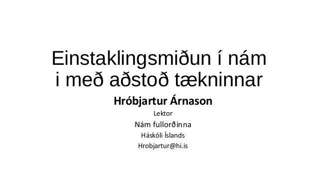 Einstaklingsmiðun í nám i með aðstoð tækninnar Hróbjartur Árnason Lektor Nám fullorðinna Háskóli Íslands Hrobjartur@hi.is