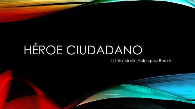 HÉROE CIUDADANO @Julio Martín Velásquez Berrios