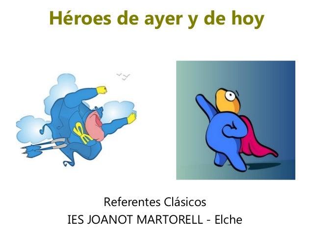 Héroes de ayer y de hoy        Referentes Clásicos  IES JOANOT MARTORELL - Elche