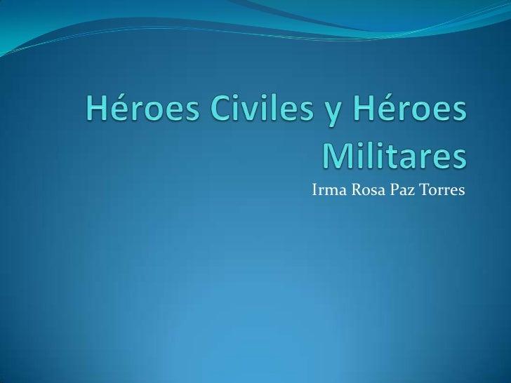 Héroes Civiles y Héroes Militares<br />Irma Rosa Paz Torres<br />