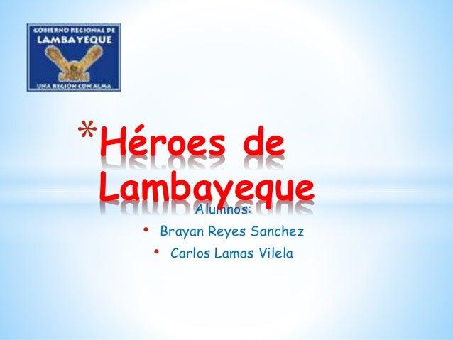 *Héroes de  Lambayeque  Alumnos:  • Brayan Reyes Sanchez  • Carlos Lamas Vilela