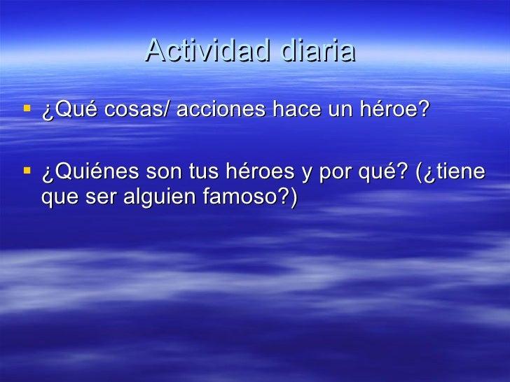 Actividad diaria  <ul><li>¿Qué cosas/ acciones hace un héroe? </li></ul><ul><li> </li></ul><ul><li>¿Quiénes son tus héroe...