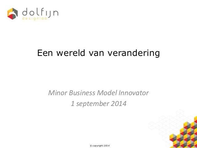 Een wereld van verandering  Minor Business Model Innovator  1 september 2014  © copyright 2014