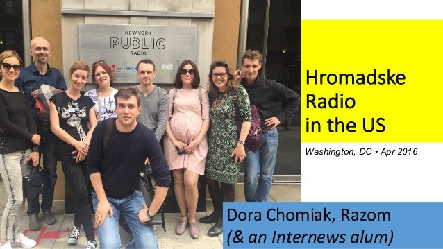 Hromadske Radio	 in the	US Washington, DC • Apr 2016 Dora	Chomiak,	Razom (&	an	Internews alum)