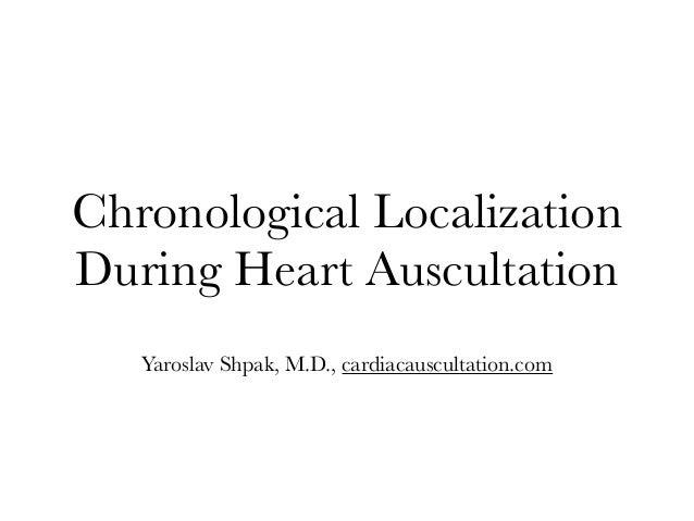Chronological Localization During Heart Auscultation Yaroslav Shpak, M.D., cardiacauscultation.com