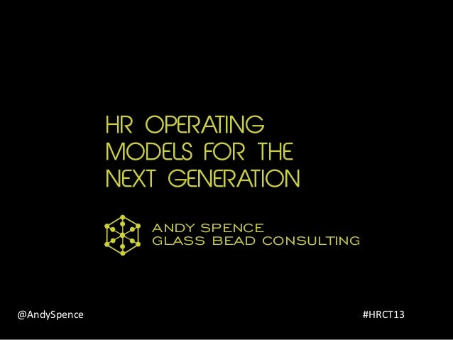 HR OPERATING MODELS FOR THE NEXT GENERATION GLASS BEAD CONSULTING ANDY SPENCE @AndySpence #HRCT13