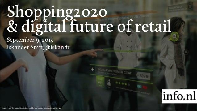 Shopping2020 & digital future of retail September 9, 2015 Iskander Smit, @iskandr Image: http://designmind.frogdesign.com/...