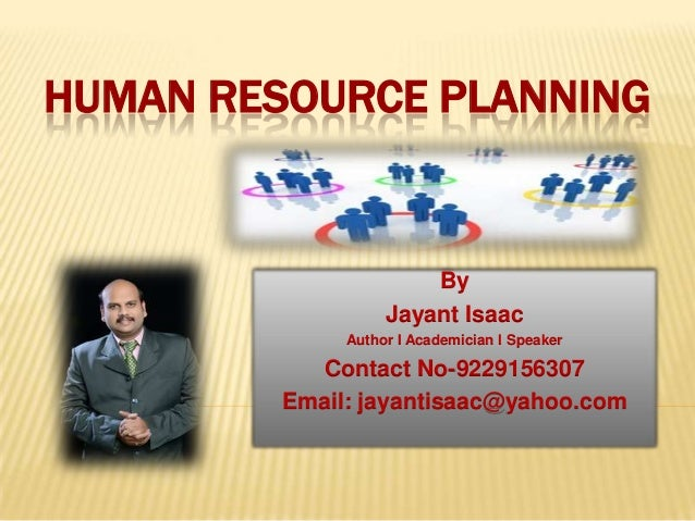 HUMAN RESOURCE PLANNING  By Jayant Isaac Author I Academician I Speaker  Contact No-9229156307 Email: jayantisaac@yahoo.co...