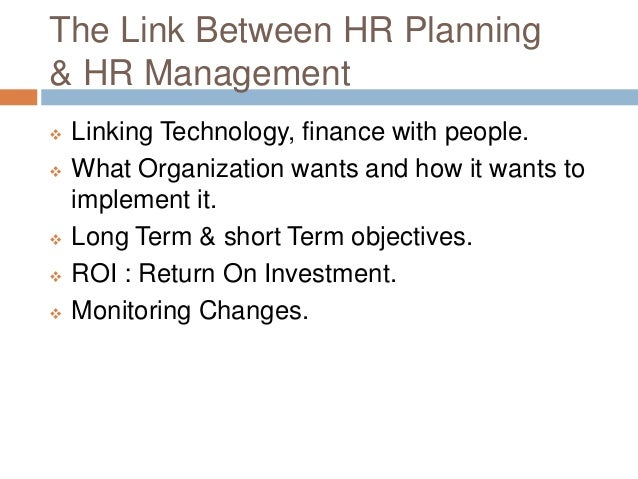 The Link Between HR Planning & HR Management  Linking Technology, finance with people.  What Organization wants and how ...