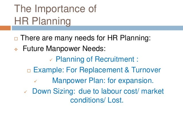 The Importance of HR Planning  There are many needs for HR Planning:  Future Manpower Needs:  Planning of Recruitment :...