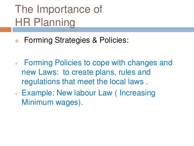 The Importance of HR Planning  Forming Strategies & Policies:  Forming Policies to cope with changes and new Laws: to cr...