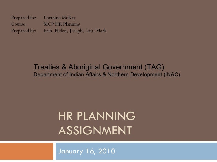 HR PLANNING ASSIGNMENT January 16, 2010 Prepared for: Lorraine McKay Course: MCP HR Planning Prepared by: Erin, Helen, Jos...