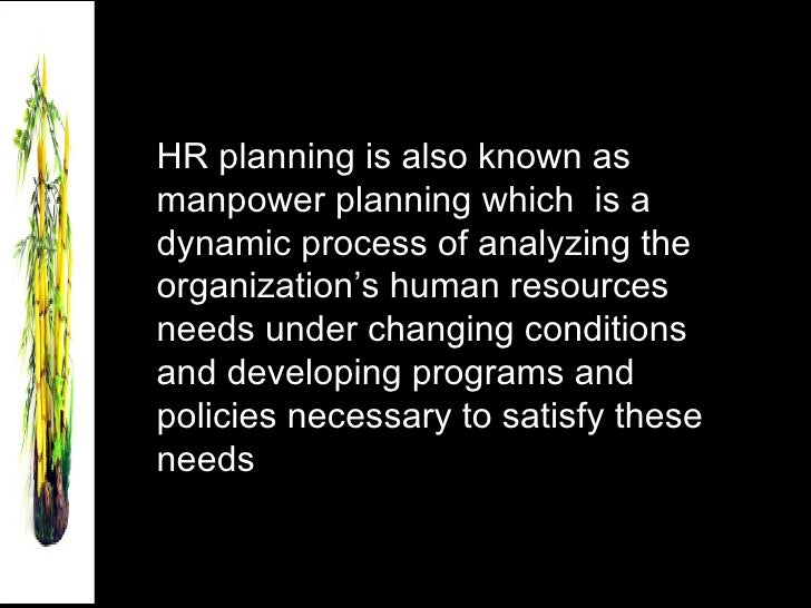 HR planning is also known as manpower planning which  is a dynamic process of analyzing the organization's human resources...