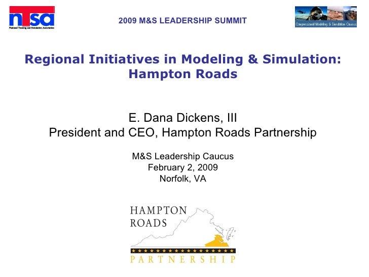 Regional Initiatives in Modeling & Simulation: Hampton Roads <ul><li>E. Dana Dickens, III </li></ul><ul><li>President and ...