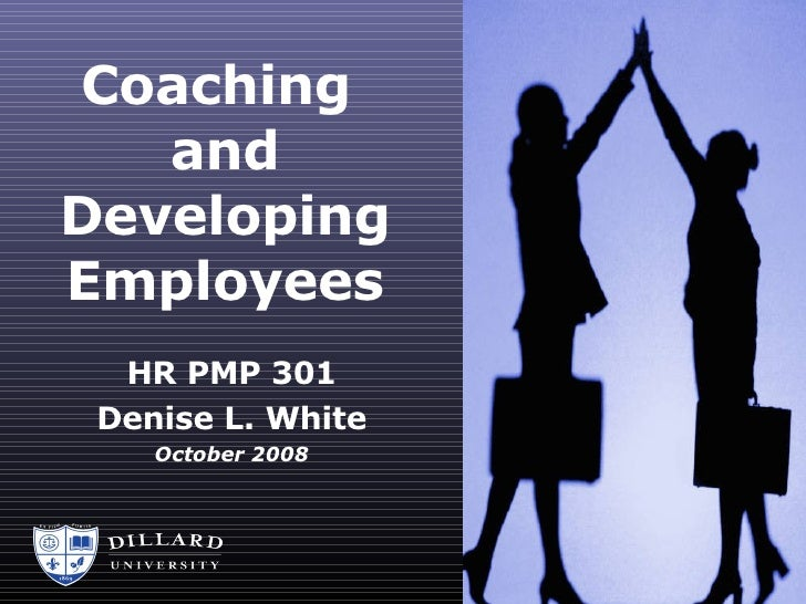 Coaching  and Developing Employees HR PMP 301 Denise L. White October 2008