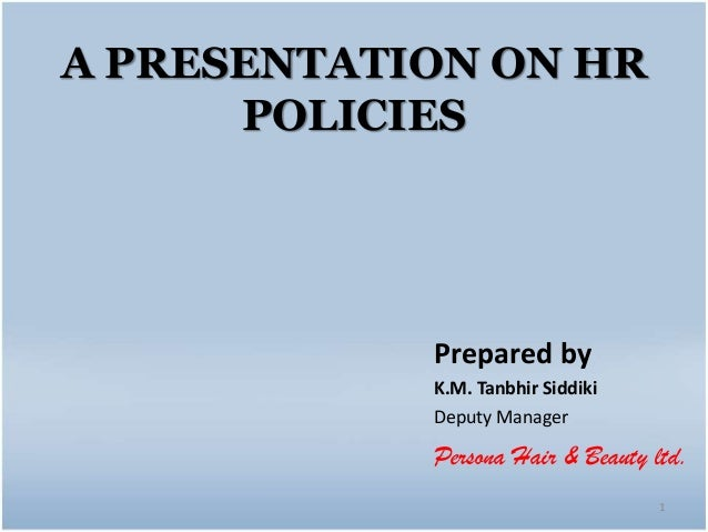 A PRESENTATION ON HR POLICIES 1 Prepared by K.M. Tanbhir Siddiki Deputy Manager Persona Hair & Beauty ltd.