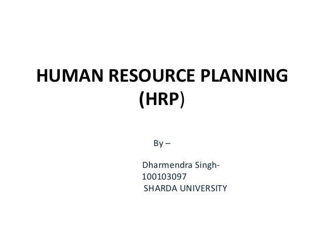 HUMAN RESOURCE PLANNING (HRP) By – Dharmendra Singh- 100103097 SHARDA UNIVERSITY