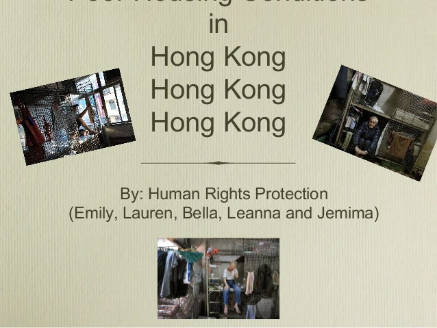 Poor Housing ConditionsinHong KongHong KongHong KongBy: Human Rights Protection(Emily, Lauren, Bella, Leanna and Jemima)