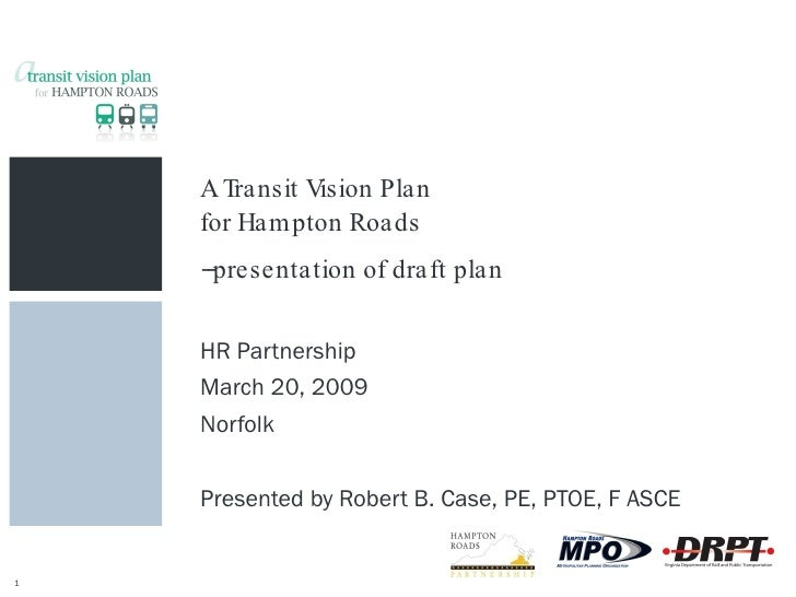 A Transit Vision Plan for Hampton Roads --presentation of draft plan HR Partnership March 20, 2009 Norfolk Presented by Ro...