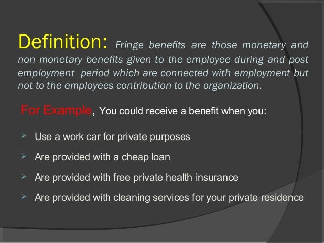 fringe benefits Define fringe benefit: an employment benefit (such as a pension or a paid holiday) granted by an employer that has a — fringe benefit in a sentence.