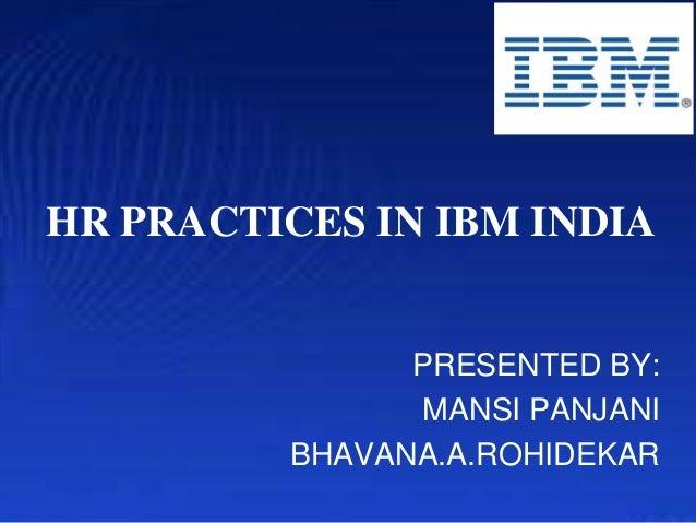 HR PRACTICES IN IBM INDIA  PRESENTED BY: MANSI PANJANI BHAVANA.A.ROHIDEKAR