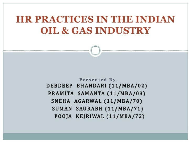 HR PRACTICES IN THE INDIAN    OIL & GAS INDUSTRY                    Presented By-    D E B D E E P B H A N DA R I ( 1 1 / ...
