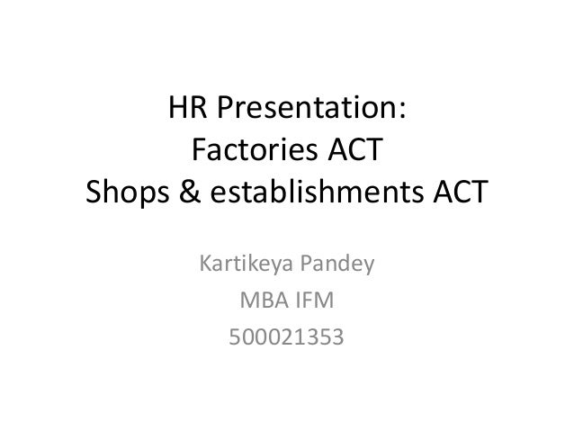 HR Presentation: Factories ACT Shops & establishments ACT Kartikeya Pandey MBA IFM 500021353
