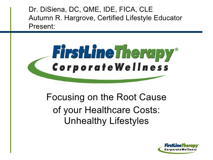 Focusing on the Root Cause of your Healthcare Costs: Unhealthy Lifestyles Dr. DiSiena, DC, QME, IDE, FICA, CLE Autumn R. H...