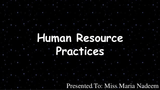 Human Resource Practices Presented To: Miss Maria Nadeem