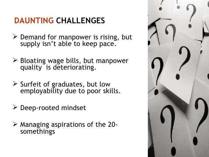 DAUNTING  CHALLENGES <ul><li>Demand for manpower is rising, but supply isn't able to keep pace. </li></ul><ul><li>Bloating...