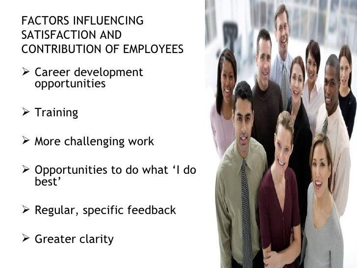 FACTORS INFLUENCING SATISFACTION AND CONTRIBUTION OF EMPLOYEES <ul><li>Career development opportunities </li></ul><ul><li>...