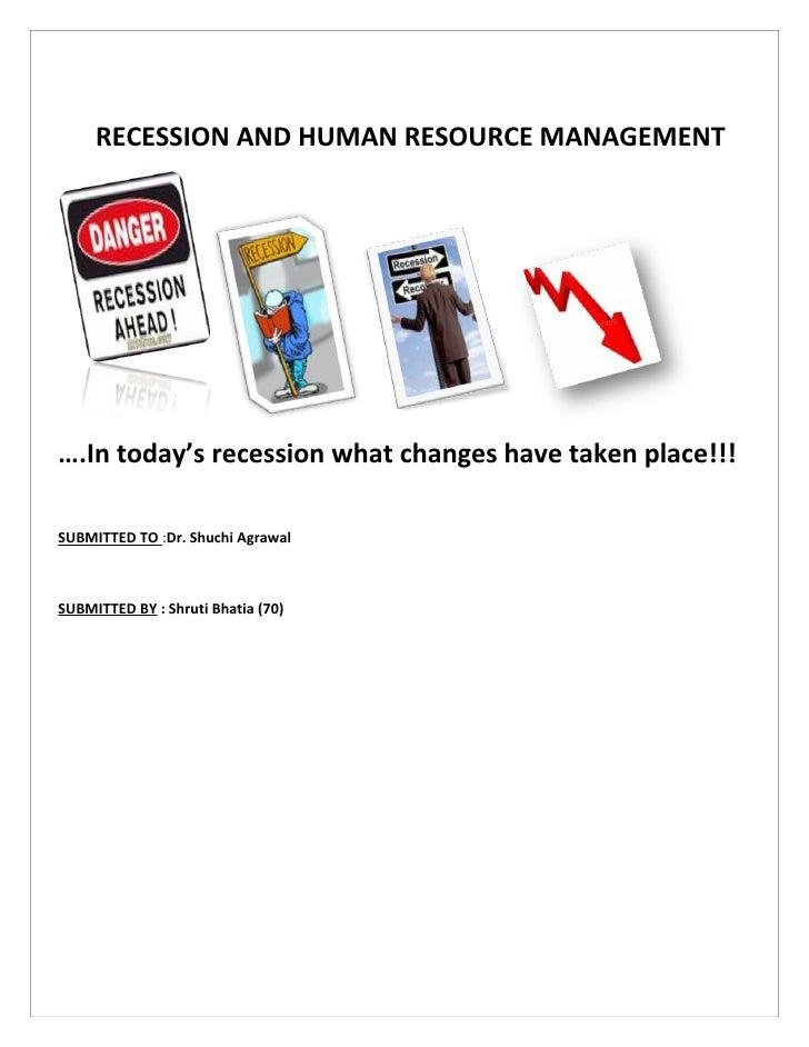 RECESSION AND HUMAN RESOURCE MANAGEMENT     ….In today's recession what changes have taken place!!!  SUBMITTED TO :Dr. Shu...