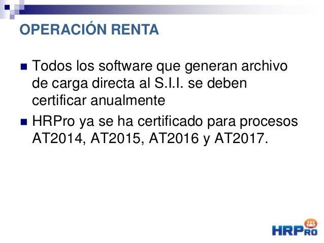  Todos los software que generan archivo de carga directa al S.I.I. se deben certificar anualmente  HRPro ya se ha certif...