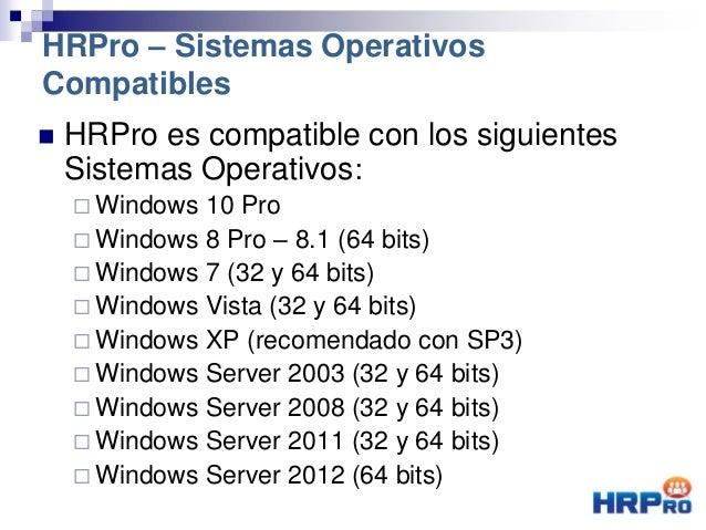  HRPro es compatible con los siguientes Sistemas Operativos:  Windows 10 Pro  Windows 8 Pro – 8.1 (64 bits)  Windows 7...