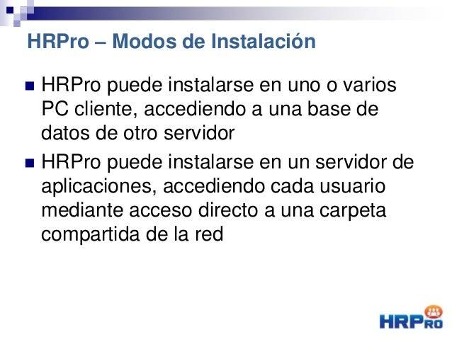  HRPro puede instalarse en uno o varios PC cliente, accediendo a una base de datos de otro servidor  HRPro puede instala...