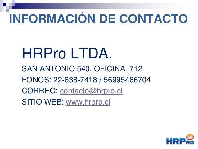 INFORMACIÓN DE CONTACTO HRPro LTDA. SAN ANTONIO 540, OFICINA 712 FONOS: 22-638-7418 / 56995486704 CORREO: contacto@hrpro.c...