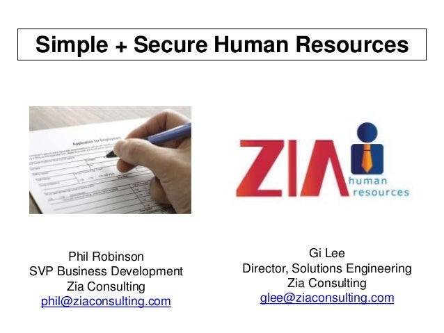 Simple + Secure Human Resources Gi Lee Director, Solutions Engineering Zia Consulting glee@ziaconsulting.com Phil Robinson...