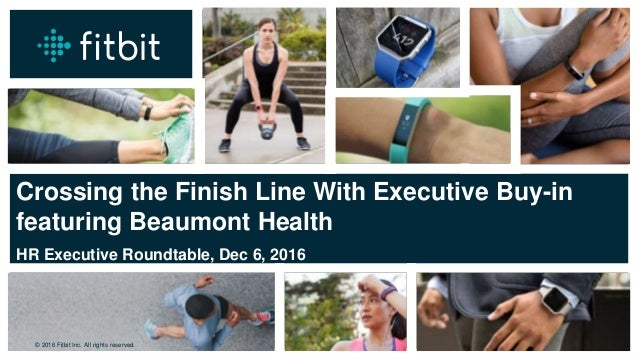 © 2016 Fitbit Inc. All rights reserved. © 2016 Fitbit Inc. All rights reserved. Crossing the Finish Line With Executive Bu...