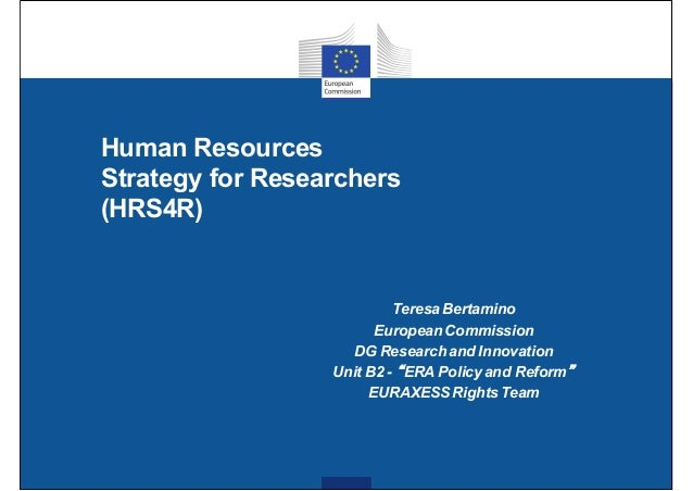 Human Resources Strategy for Researchers (HRS4R) Teresa Bertamino European Commission DG Research and Innovation Unit B2 -...
