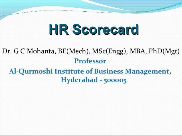 HR ScorecardHR Scorecard Dr. G C Mohanta, BE(Mech), MSc(Engg), MBA, PhD(Mgt) Professor Al-Qurmoshi Institute of Business M...