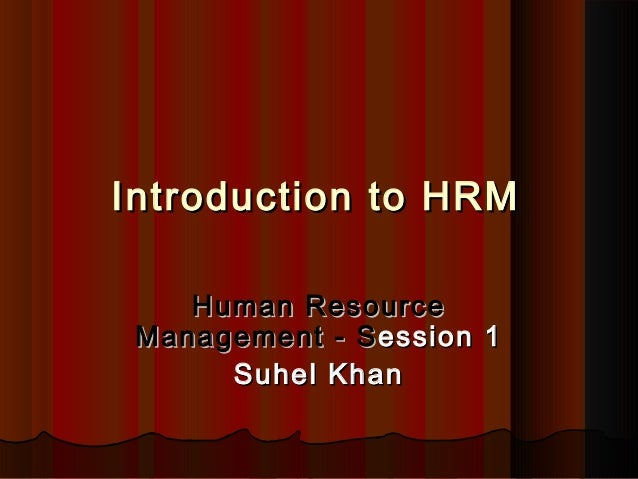 Introduction to HRMIntroduction to HRM Human ResourceHuman Resource Management - SManagement - Session 1ession 1 Suhel Kha...