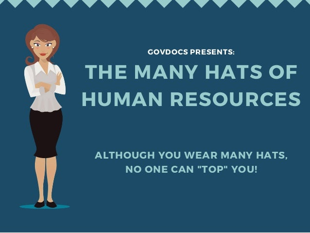 "ALTHOUGH YOU WEAR MANY HATS, NO ONE CAN ""TOP"" YOU! THE MANY HATS OF HUMAN RESOURCES GOVDOCS PRESENTS:"